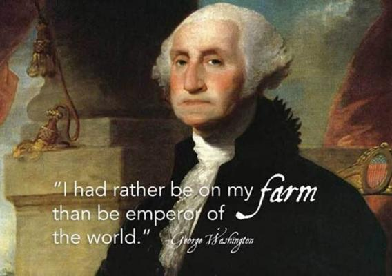 """I had rather be on my farm than be emperor of the world."" -George Washington"